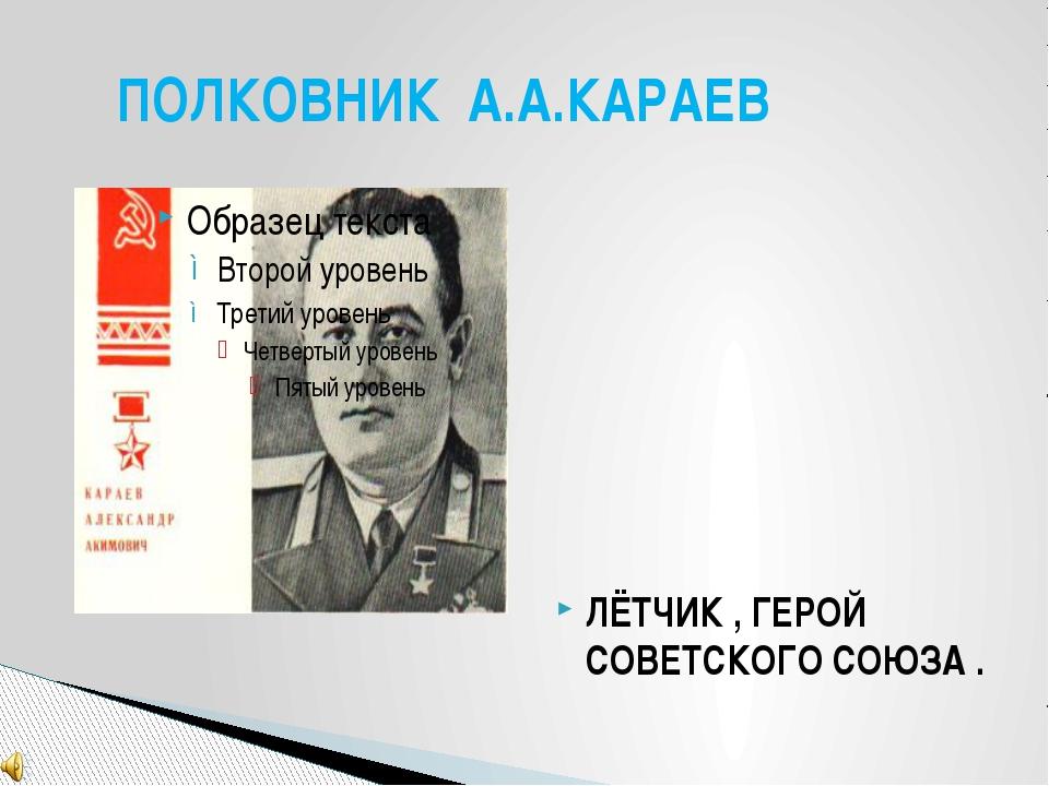 ЛЁТЧИК , ГЕРОЙ СОВЕТСКОГО СОЮЗА . ПОЛКОВНИК А.А.КАРАЕВ