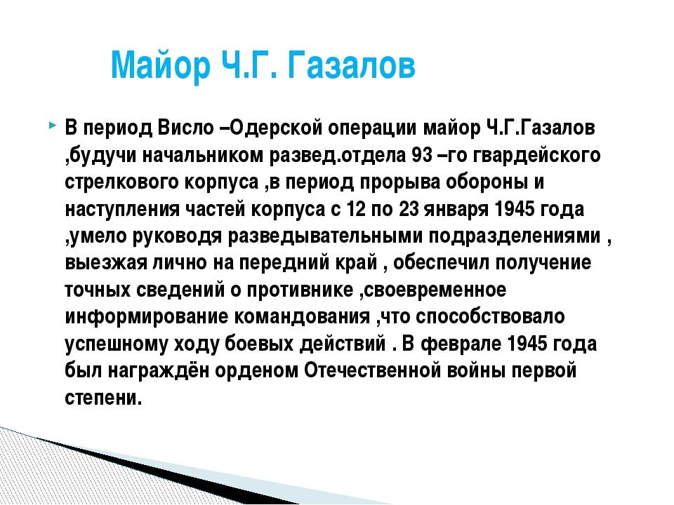 В период Висло –Одерской операции майор Ч.Г.Газалов ,будучи начальником разве...