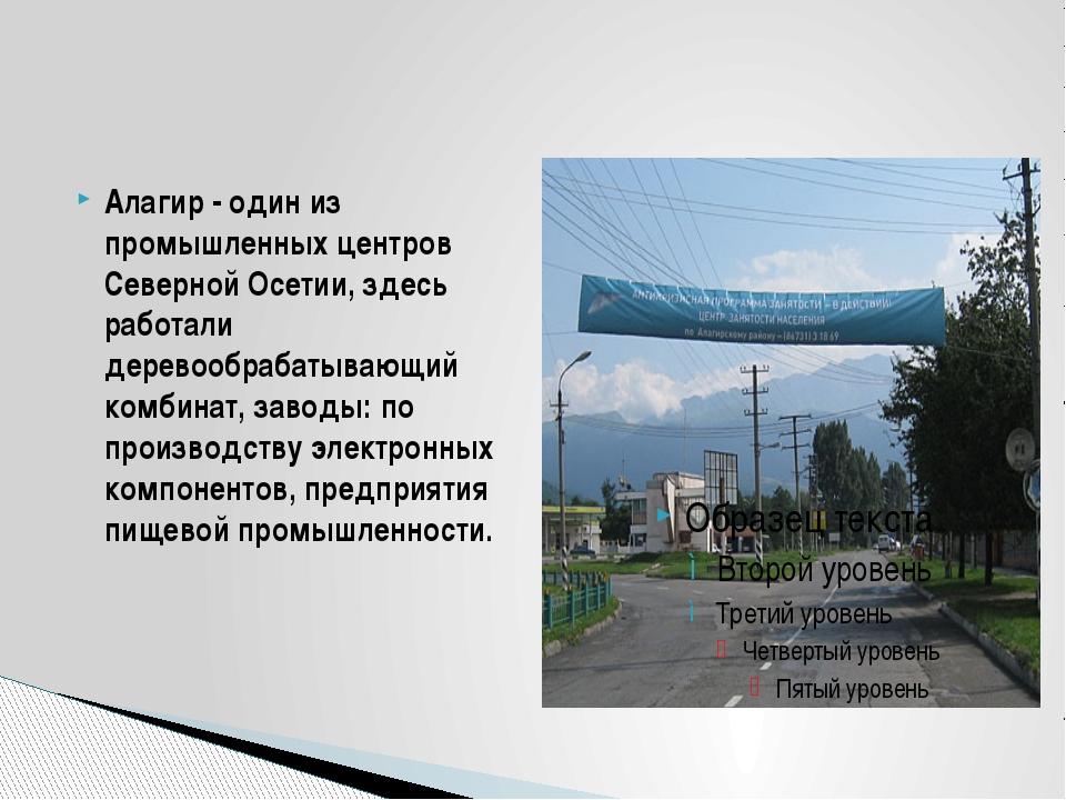 Алагир - один из промышленных центров Северной Осетии, здесь работали дерево...