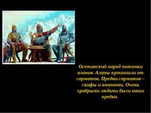 Осетинский народ потомки аланов. Аланы произошли от сарматов. Предки сарматов