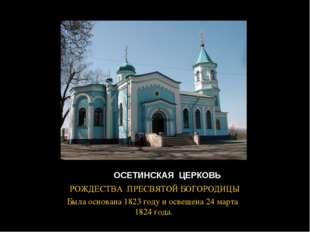 ОСЕТИНСКАЯ ЦЕРКОВЬ РОЖДЕСТВА ПРЕСВЯТОЙ БОГОРОДИЦЫ Была основана 1823 году и
