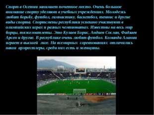 Спорт в Осетии занимает почетное место. Очень большое внимание спорту уделяют