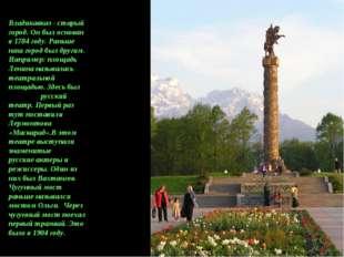 Владикавказ - старый город. Он был основан в 1784 году. Раньше наш город был