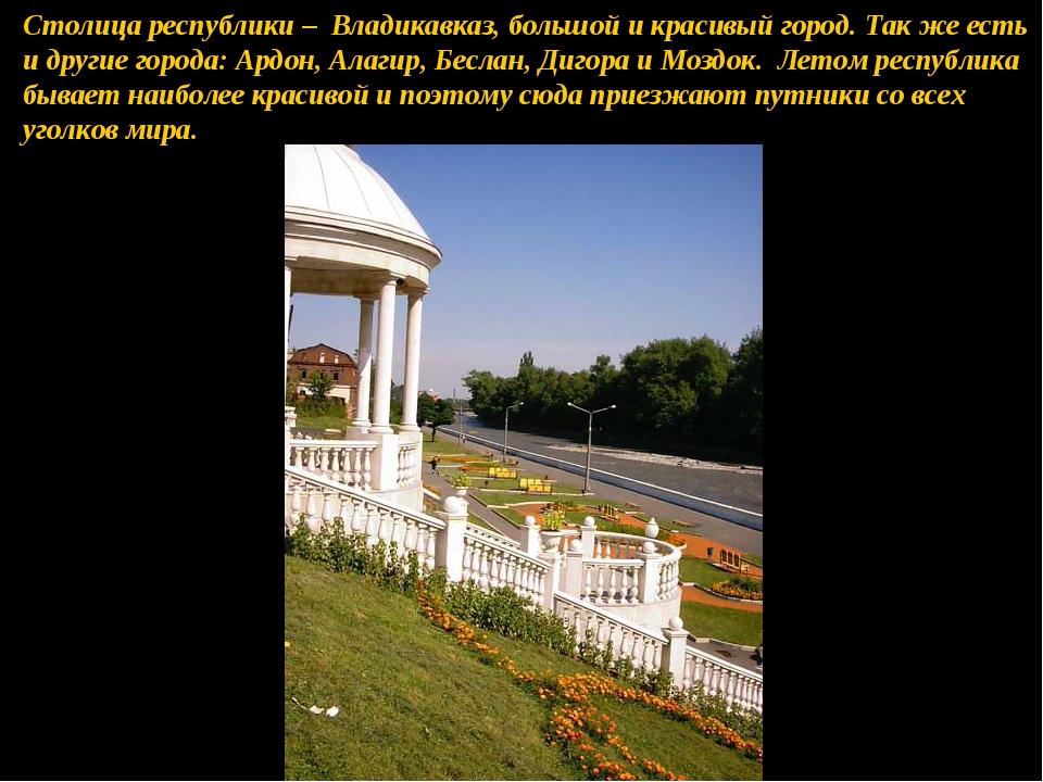 Столица республики – Владикавказ, большой и красивый город. Так же есть и дру...