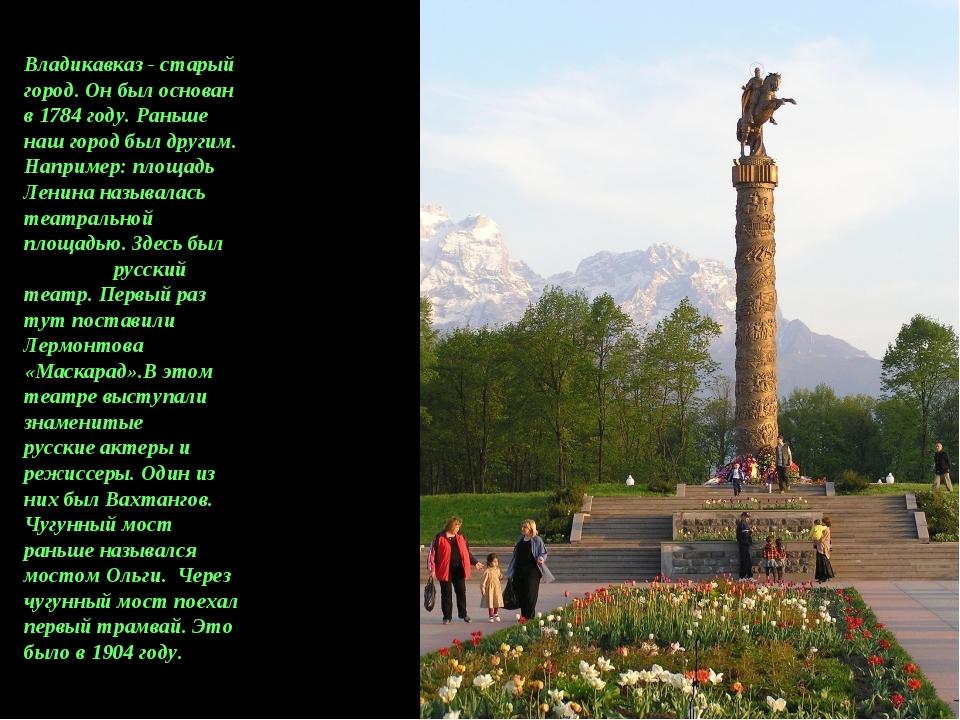 Владикавказ - старый город. Он был основан в 1784 году. Раньше наш город был...