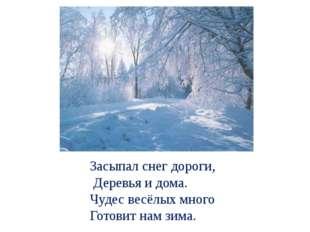 Засыпал снег дороги, Деревья и дома. Чудес весёлых много Готовит нам зима.
