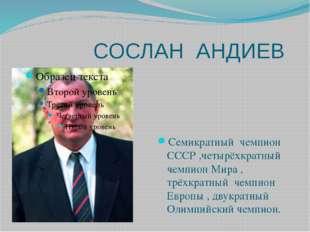СОСЛАН АНДИЕВ Семикратный чемпион СССР ,четырёхкратный чемпион Мира , трёхкр