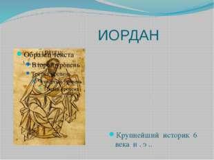 ИОРДАН Крупнейший историк 6 века н . э ..