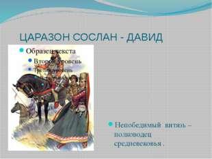 ЦАРАЗОН СОСЛАН - ДАВИД Непобедимый витязь – полководец средневековья .
