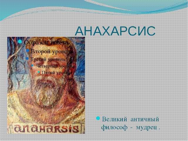 АНАХАРСИС Великий античный философ - мудрец .