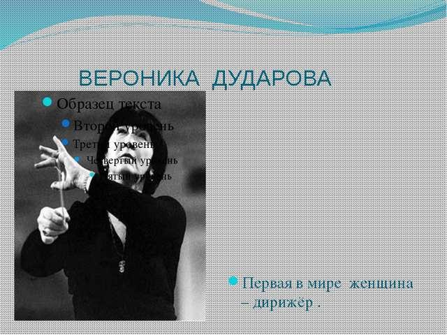 ВЕРОНИКА ДУДАРОВА Первая в мире женщина – дирижёр .