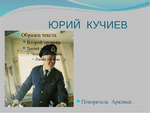 ЮРИЙ КУЧИЕВ Покоритель Арктики .