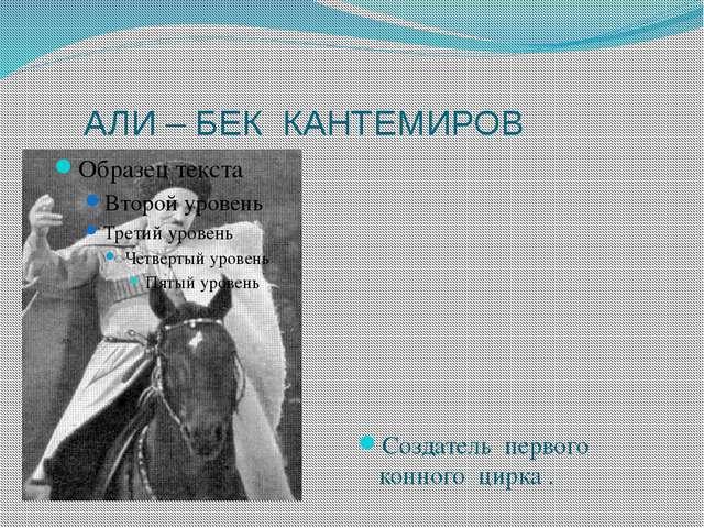 АЛИ – БЕК КАНТЕМИРОВ Создатель первого конного цирка .