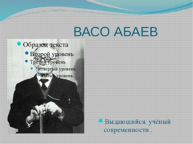 ВАСО АБАЕВ Выдающийся учёный современности .