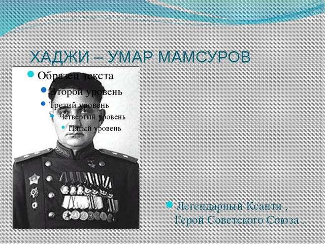 ХАДЖИ – УМАР МАМСУРОВ Легендарный Ксанти , Герой Советского Союза .
