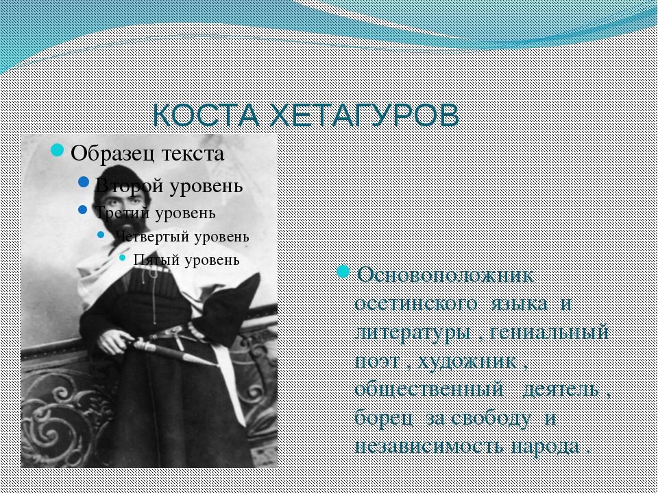 КОСТА ХЕТАГУРОВ Основоположник осетинского языка и литературы , гениальный п...