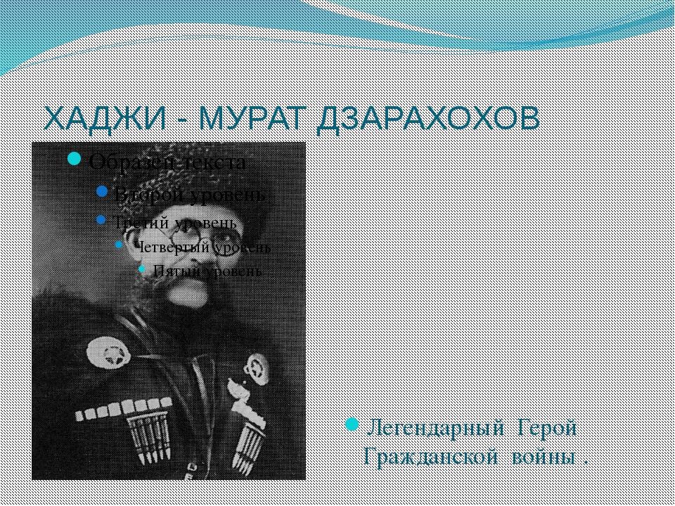 ХАДЖИ - МУРАТ ДЗАРАХОХОВ Легендарный Герой Гражданской войны .
