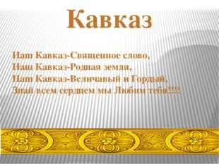 Наш Кавказ-Священное слово, Наш Кавказ-Родная земля, Наш Кавказ-Величавый и Г