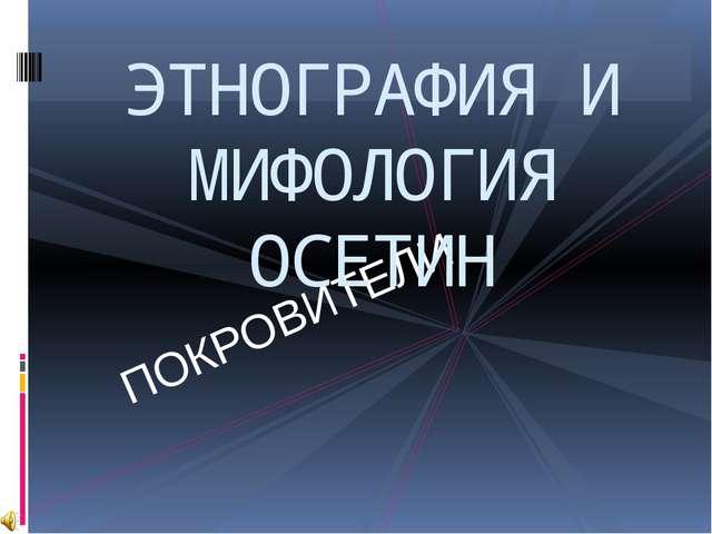 ПОКРОВИТЕЛИ ЭТНОГРАФИЯ И МИФОЛОГИЯ ОСЕТИН