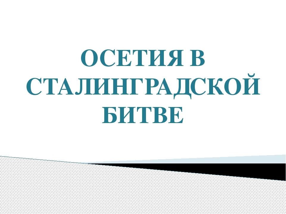 ОСЕТИЯ В СТАЛИНГРАДСКОЙ БИТВЕ