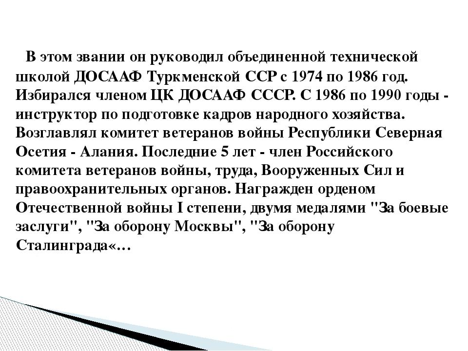 В этом звании он руководил объединенной технической школой ДОСААФ Туркменск...