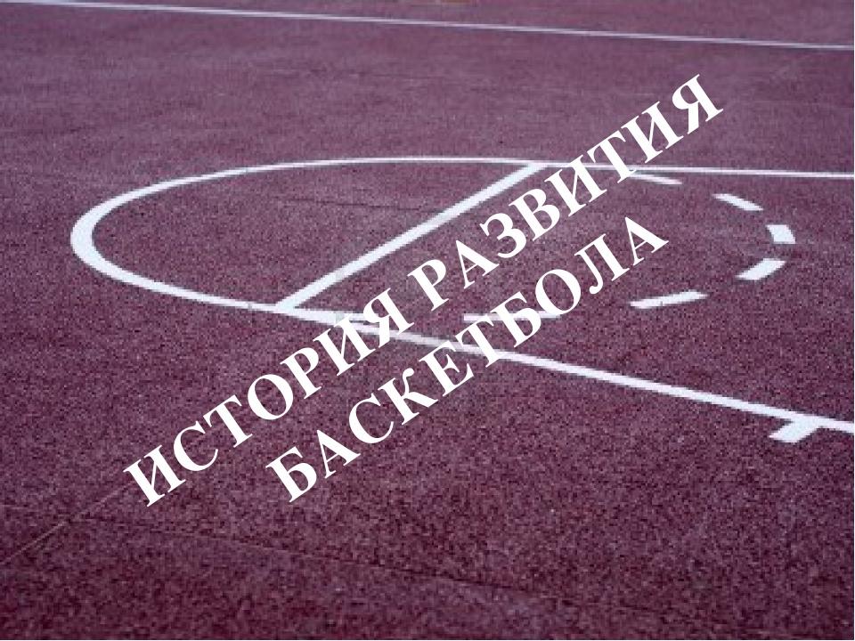 ИСТОРИЯ РАЗВИТИЯ БАСКЕТБОЛА