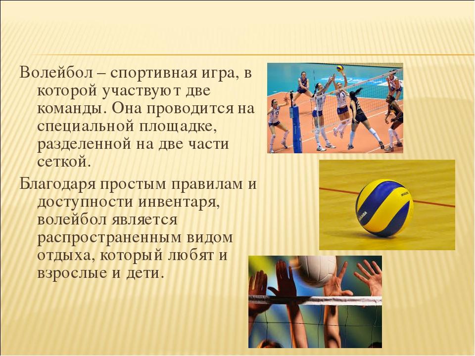 Волейбол – спортивная игра, в которой участвуют две команды. Она проводится н...