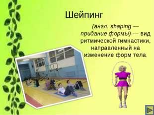Шейпинг (англ. shaping— придание формы)— вид ритмическойгимнастики, направ