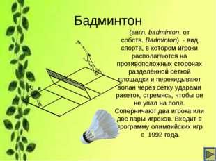 Бадминтон (англ.badminton, от собств.Badminton) - вид спорта, в котором иг