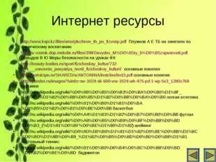 Интернет ресурсы http://www.kspi.kz/files/umo/pluzhnov_tb_po_fizvosp.pdf Плуж