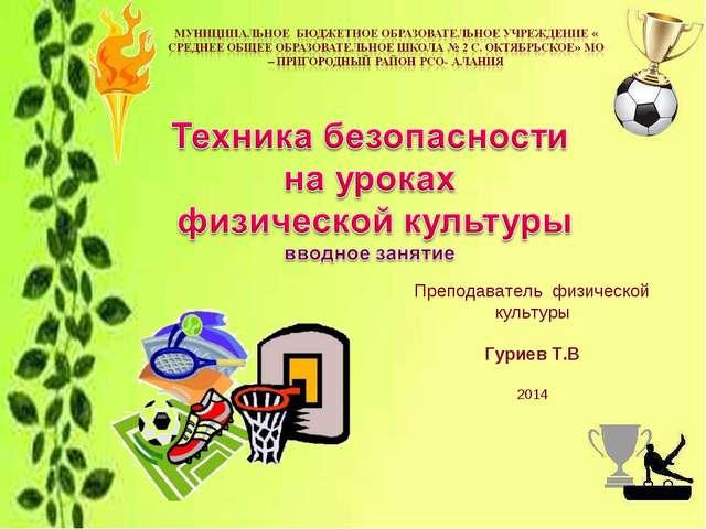 Преподаватель физической культуры Гуриев Т.В 2014
