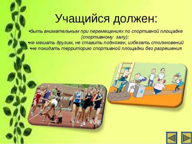 Учащийся должен: быть внимательным при перемещениях по спортивной площадке (с...