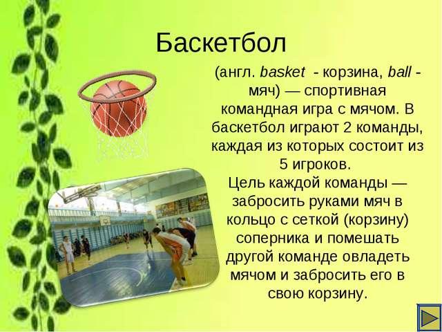 Баскетбол (англ. basket - корзина,ball- мяч)— спортивная командная игра с...