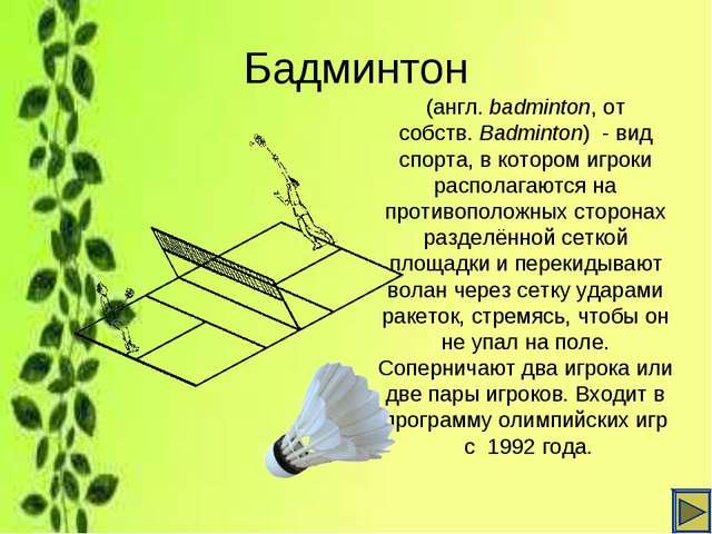 Бадминтон (англ.badminton, от собств.Badminton) - вид спорта, в котором иг...