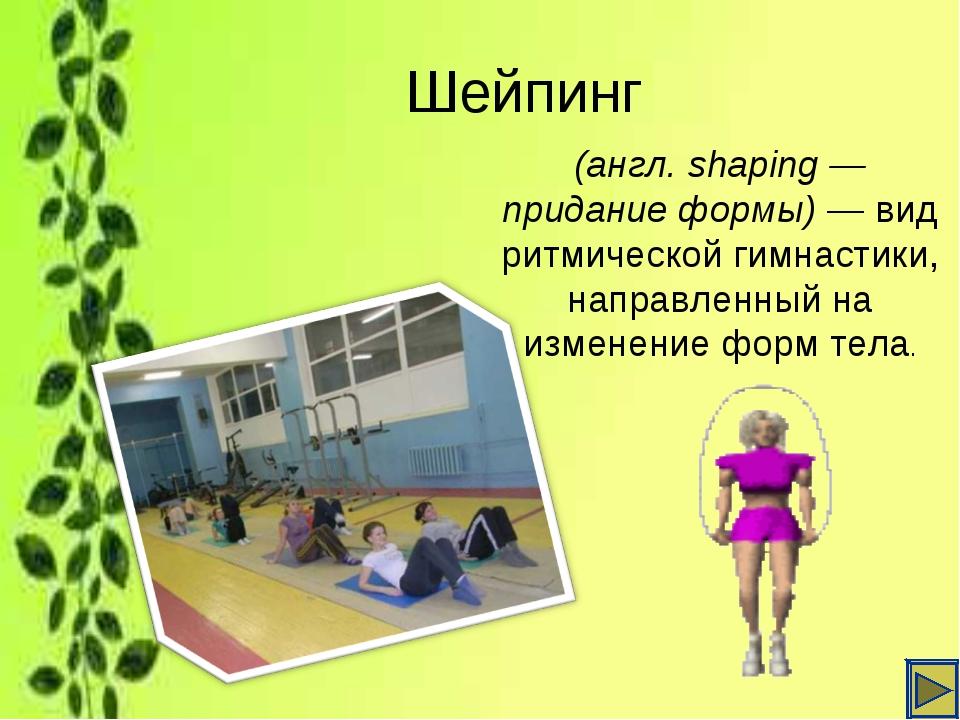Шейпинг (англ. shaping— придание формы)— вид ритмическойгимнастики, направ...