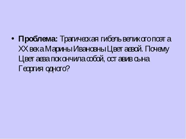 Проблема: Трагическая гибель великого поэта ХХ века Марины Ивановны Цветаево...