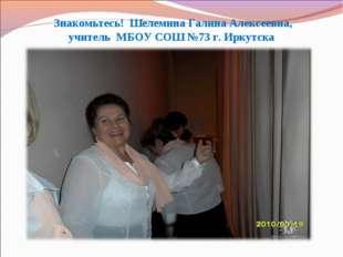 Знакомьтесь! Шелемина Галина Алексеевна, учитель МБОУ СОШ №73 г. Иркутска