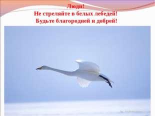 Люди! Не стреляйте в белых лебедей! Будьте благородней и добрей!