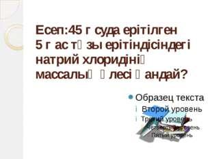 Есеп:45 г суда ерітілген 5 г ас тұзы ерітіндісіндегі натрий хлоридінің массал