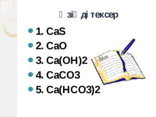 Өзіңді тексер 1. CaS 2. CaO 3. Ca(OH)2 4. CaCO3 5. Ca(HCO3)2