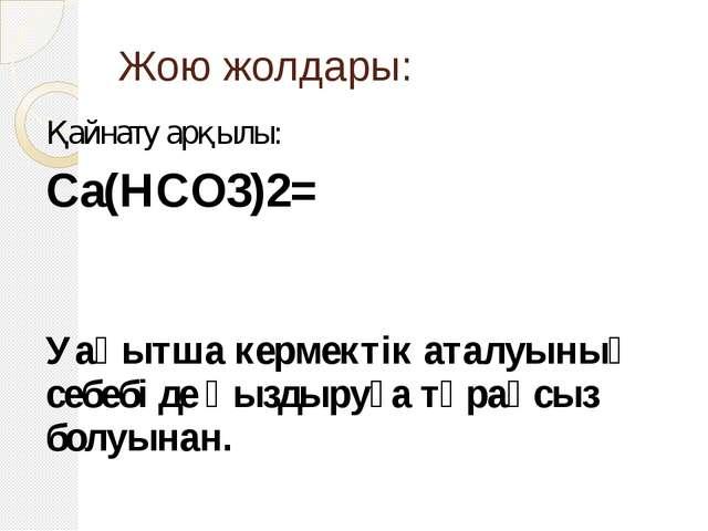Жою жолдары: Қайнату арқылы: Са(НСО3)2= Уақытша кермектік аталуының себебі де...