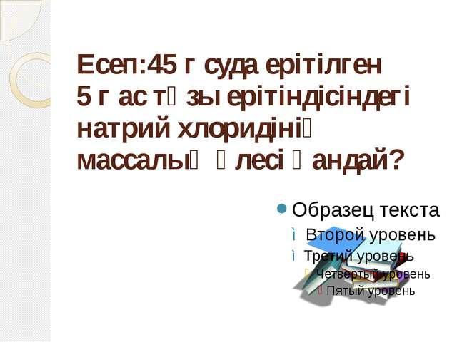 Есеп:45 г суда ерітілген 5 г ас тұзы ерітіндісіндегі натрий хлоридінің массал...
