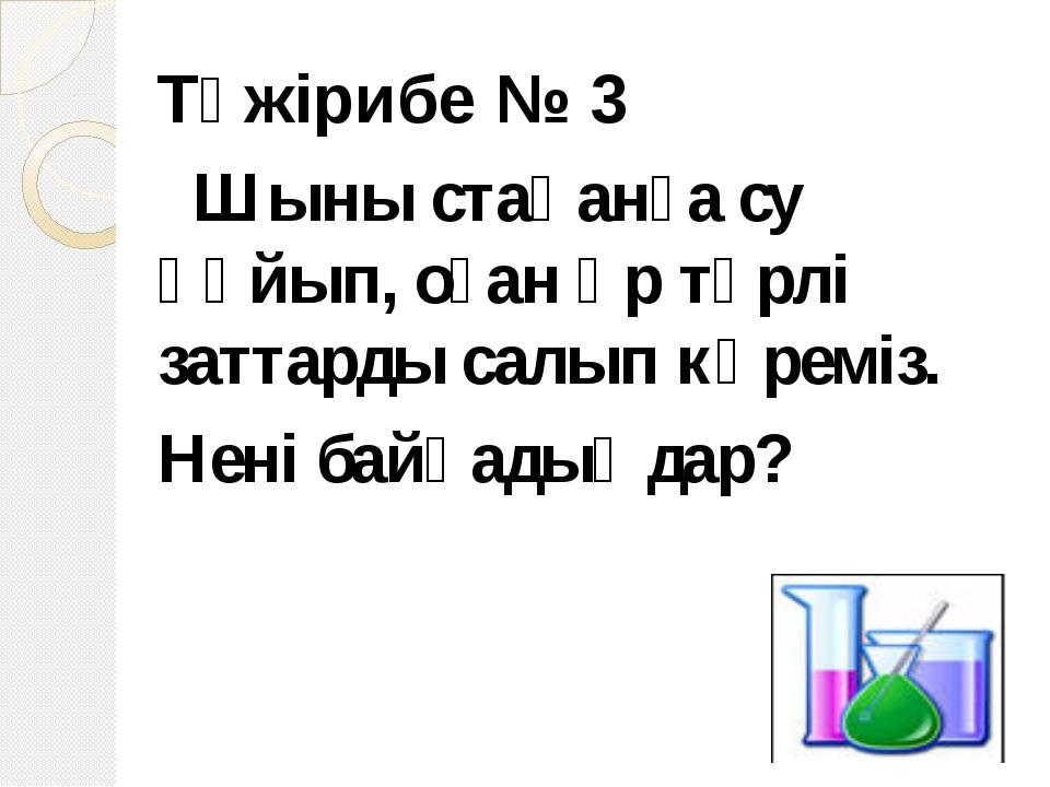 Тәжірибе № 3 Шыны стақанға су құйып, оған әр түрлі заттарды салып көреміз. Не...