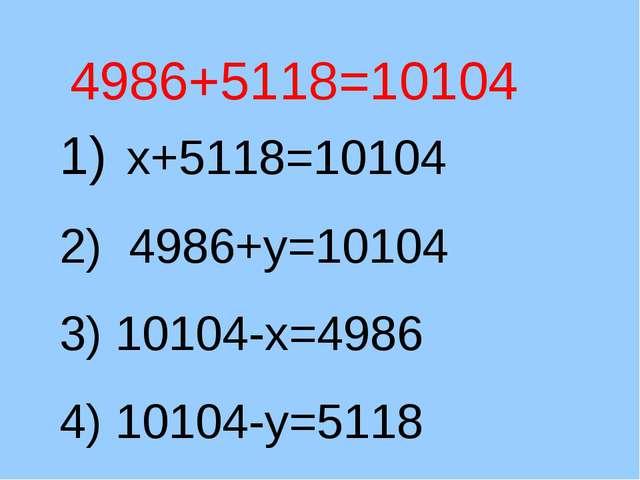 4986+5118=10104 1) х+5118=10104 2) 4986+у=10104 3) 10104-х=4986 4) 10104-у=5118