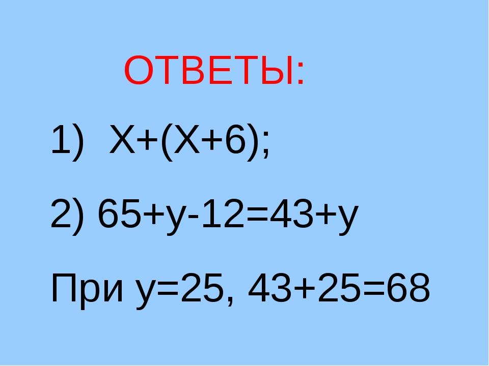 1) Х+(Х+6); 2) 65+у-12=43+у При у=25, 43+25=68 ОТВЕТЫ: