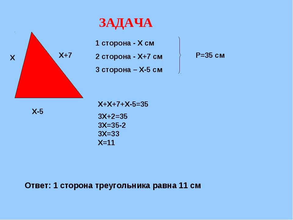ЗАДАЧА Х Х+7 Х-5 1 сторона - Х см 2 сторона - Х+7 см 3 сторона – Х-5 см Р=35...