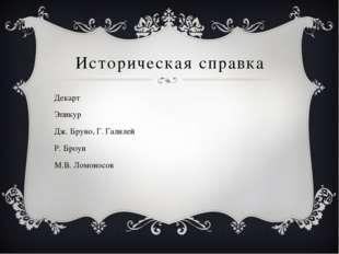 Историческая справка Декарт Эпикур Дж. Бруно, Г. Галилей Р. Броун М.В. Ломоно