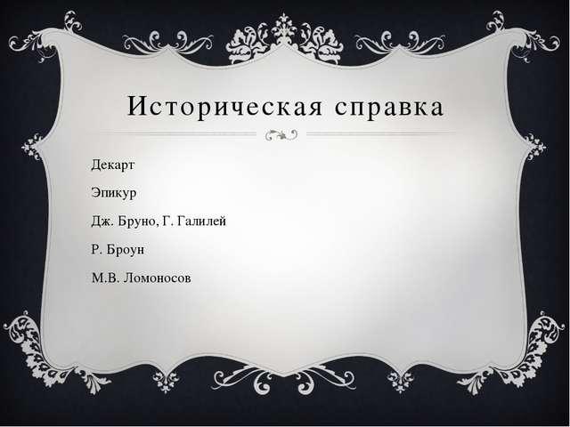 Историческая справка Декарт Эпикур Дж. Бруно, Г. Галилей Р. Броун М.В. Ломоно...