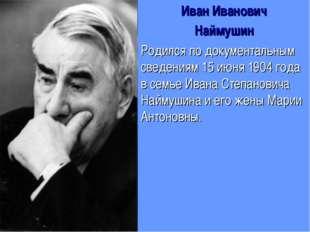 Иван Иванович Наймушин Родился по документальным сведениям 15 июня 1904 года