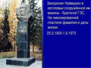 Захоронен Наймушин в изголовье сооружённой им махины - Братской ГЭС. На нике